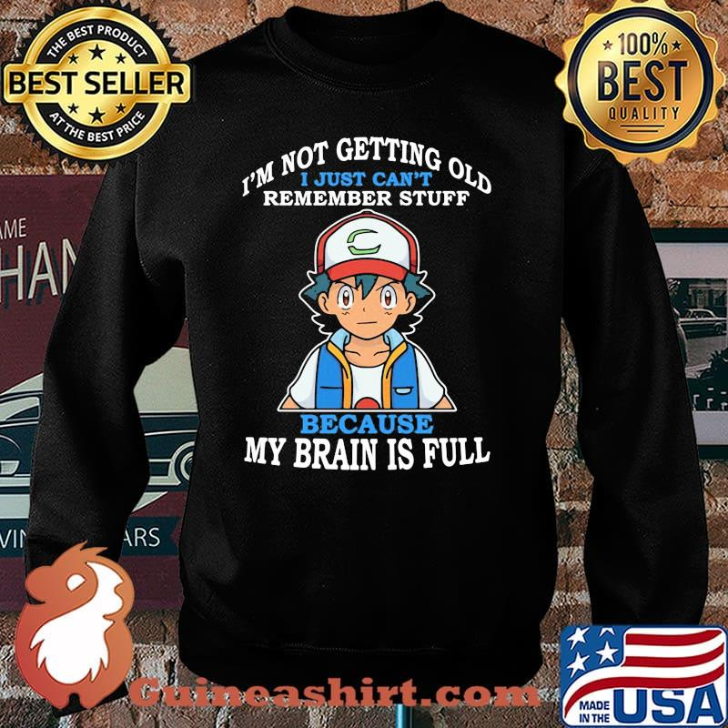 Im Not Getting Old I Just Cant Rememeber Stuff Because My Brain Is Full Satoshi Pokemon Shirt Sweater