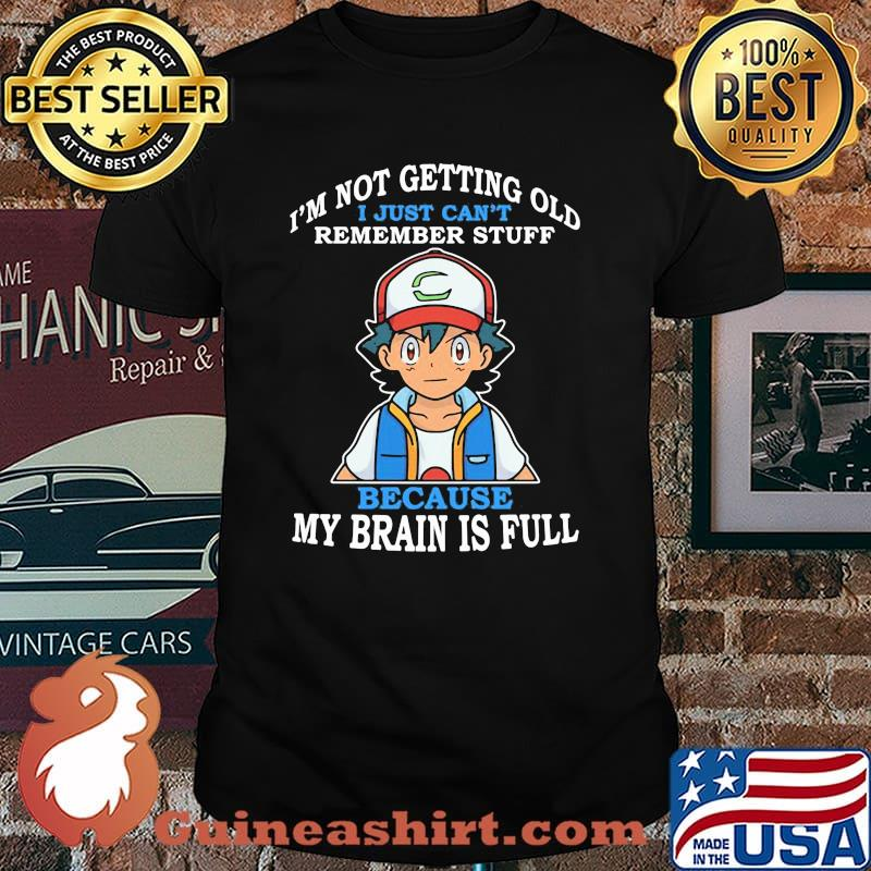 Im Not Getting Old I Just Cant Rememeber Stuff Because My Brain Is Full Satoshi Pokemon Shirt