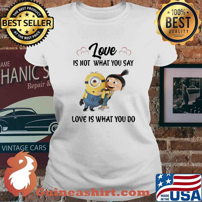 Love Is Not What You Say Love Is What You Do Minion Shirt Ladies tee