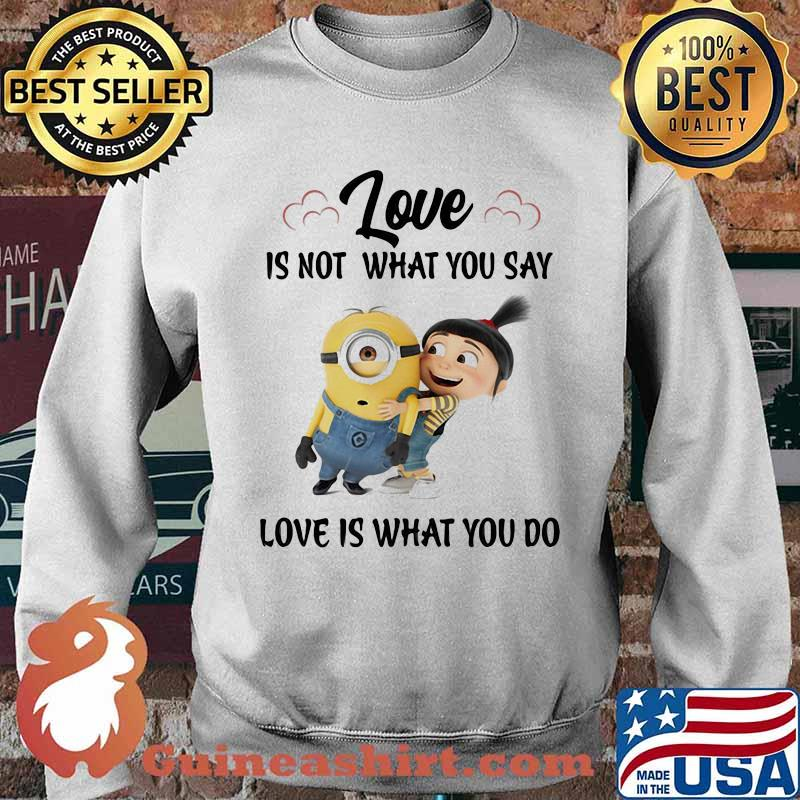 Love Is Not What You Say Love Is What You Do Minion Shirt Sweater