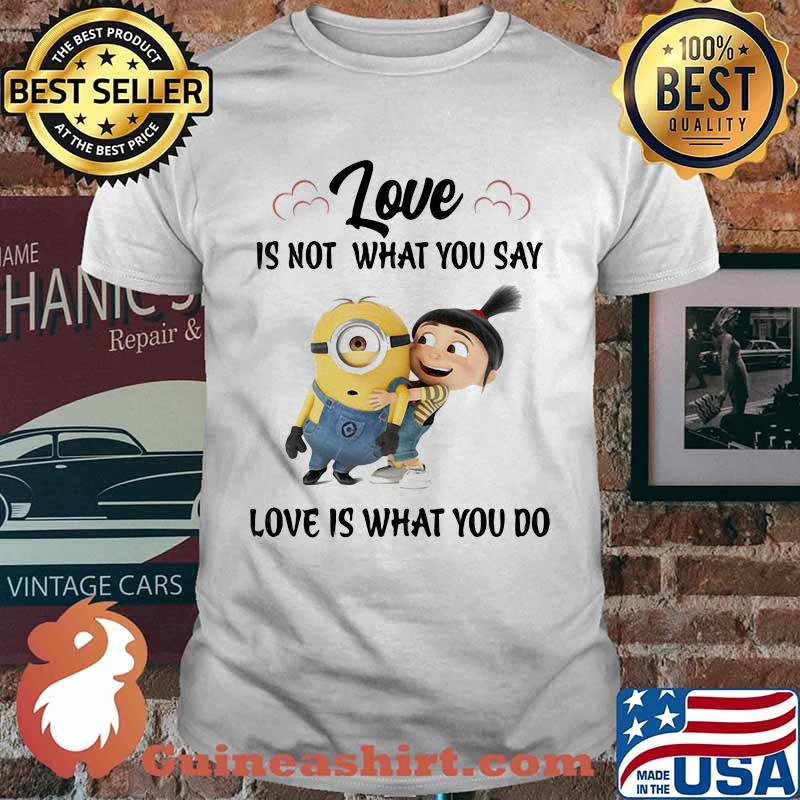 Love Is Not What You Say Love Is What You Do Minion Shirt