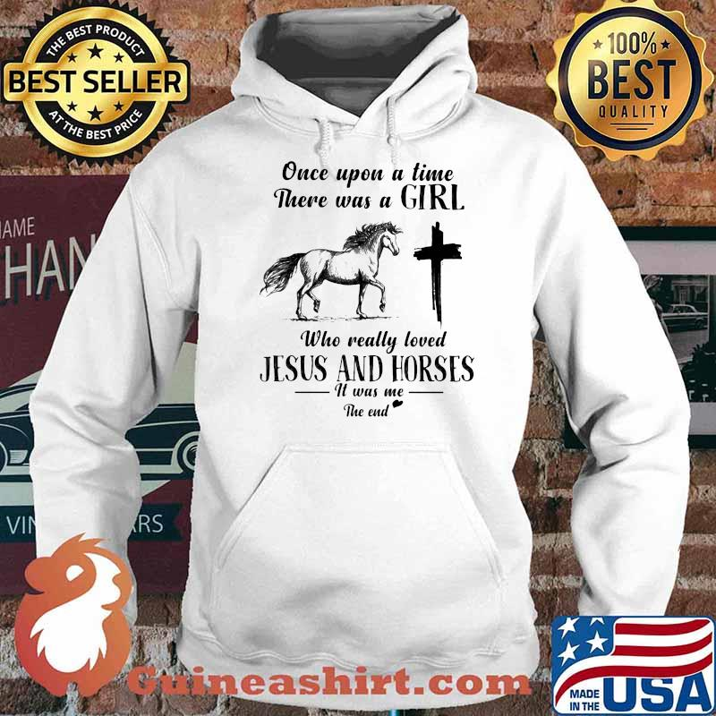 Once Upon A Time There Was A Girl Who Really Loved Jesus And Horses It Was Me The End Shirt Hoodie