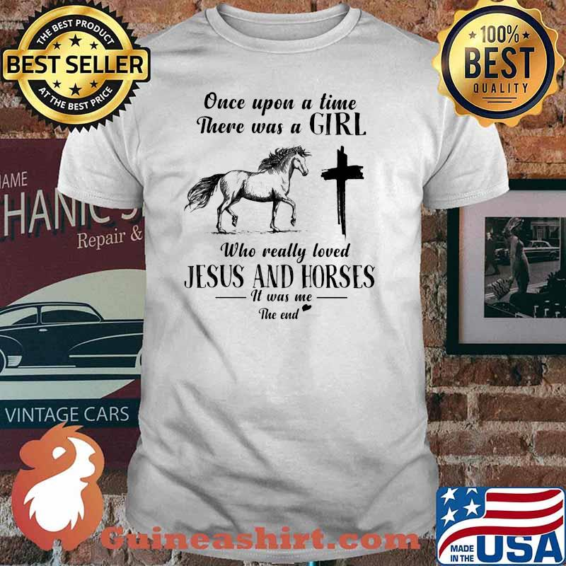 Once Upon A Time There Was A Girl Who Really Loved Jesus And Horses It Was Me The End Shirt