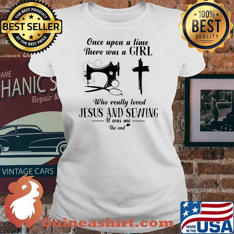 Once Upon A Time There Was A Girl Who Really Loved Jesus And Sewing It Was Me The End Shirt Ladies tee