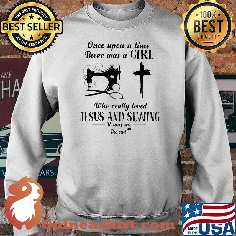 Once Upon A Time There Was A Girl Who Really Loved Jesus And Sewing It Was Me The End Shirt Sweater