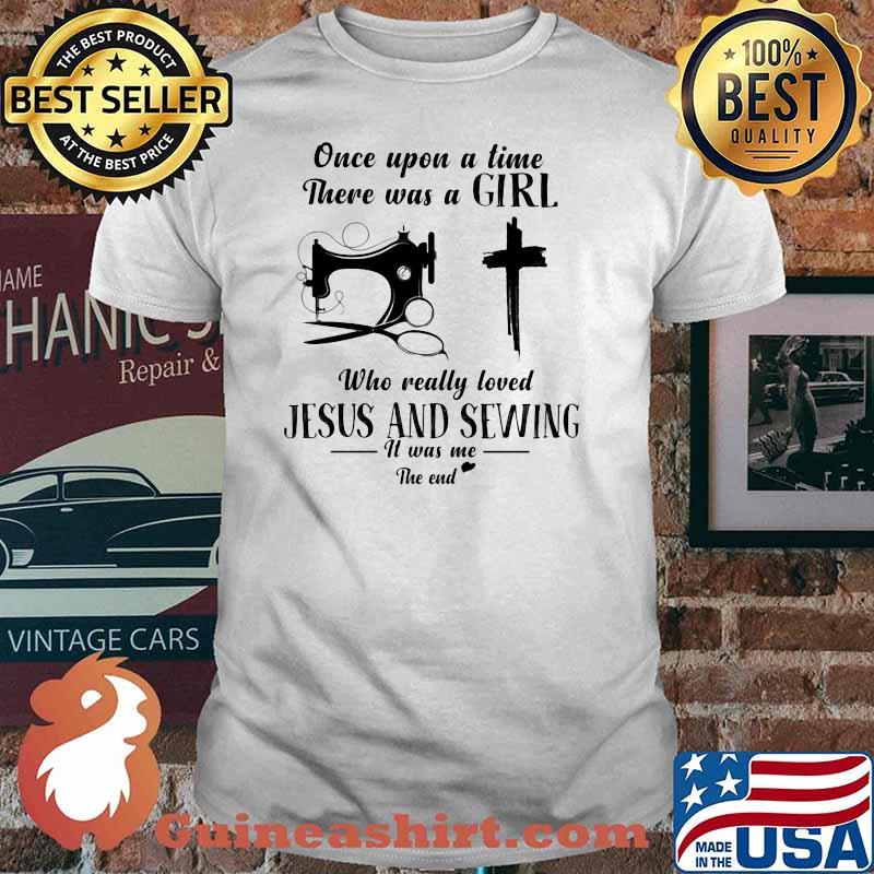 Once Upon A Time There Was A Girl Who Really Loved Jesus And Sewing It Was Me The End Shirt