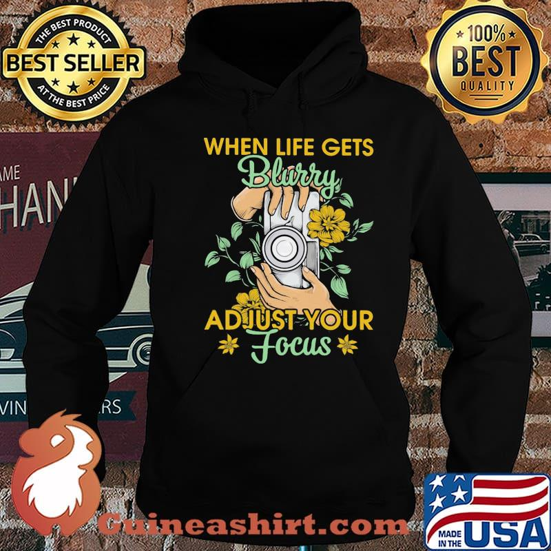 When Life Gets Blurry Adjust Your Focus Camera Flower Shirt Hoodie