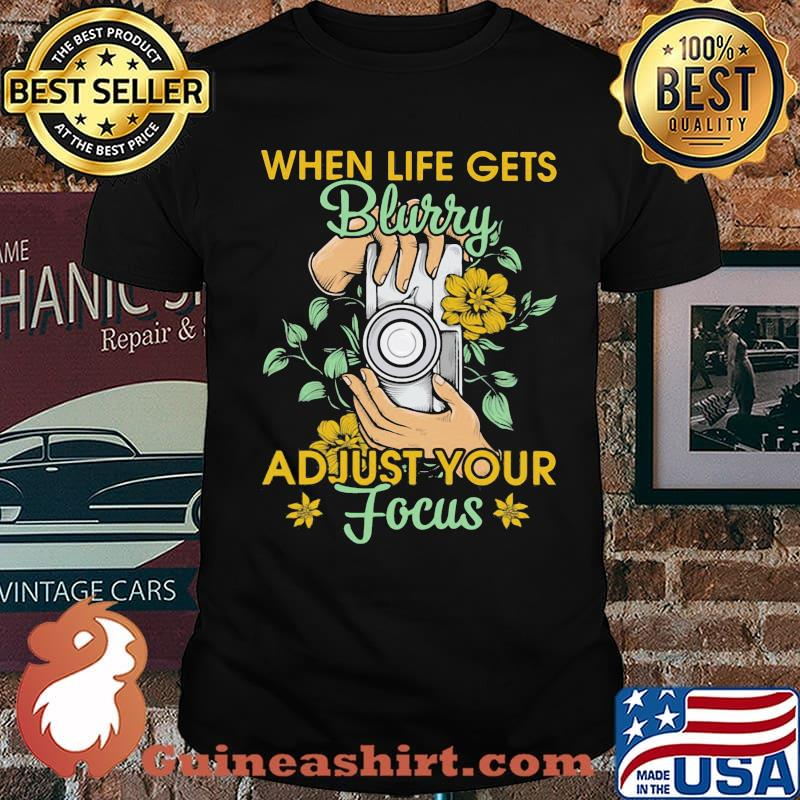 When Life Gets Blurry Adjust Your Focus Camera Flower Shirt