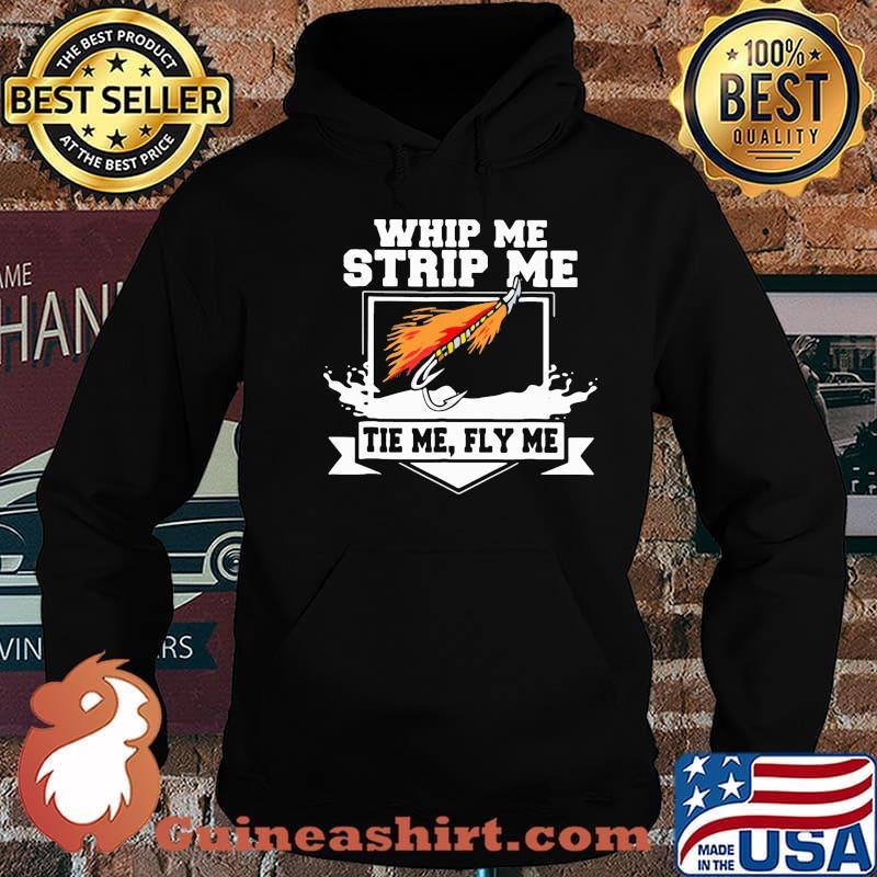 Whip Me Strip Me Tie Me Fly Me Fishing Shirt Hoodie