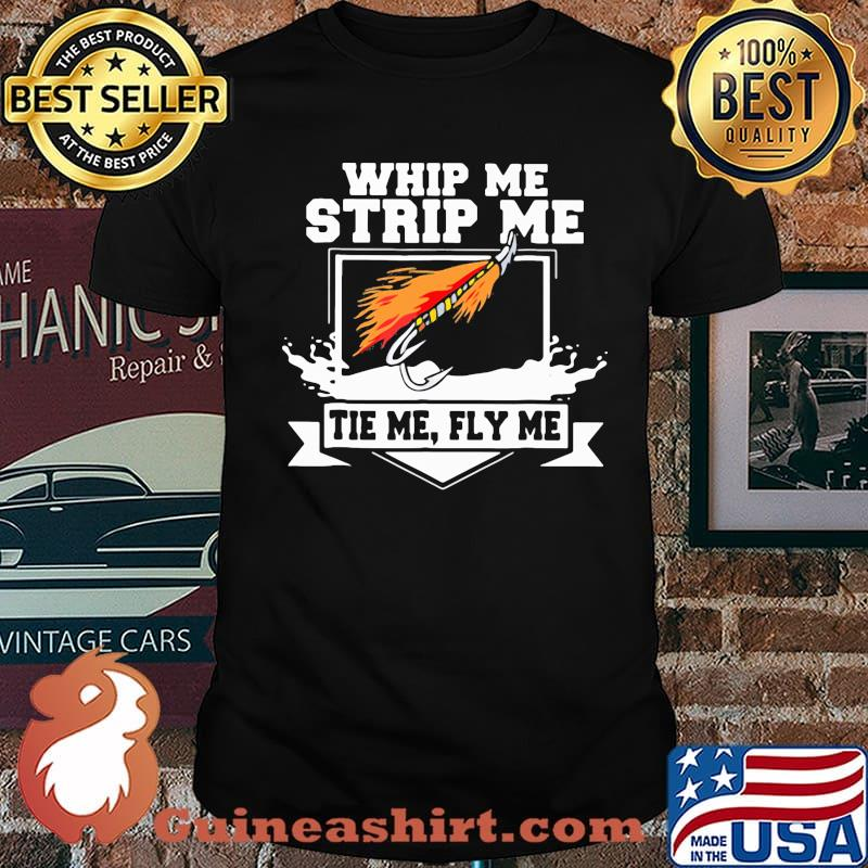 Whip Me Strip Me Tie Me Fly Me Fishing Shirt