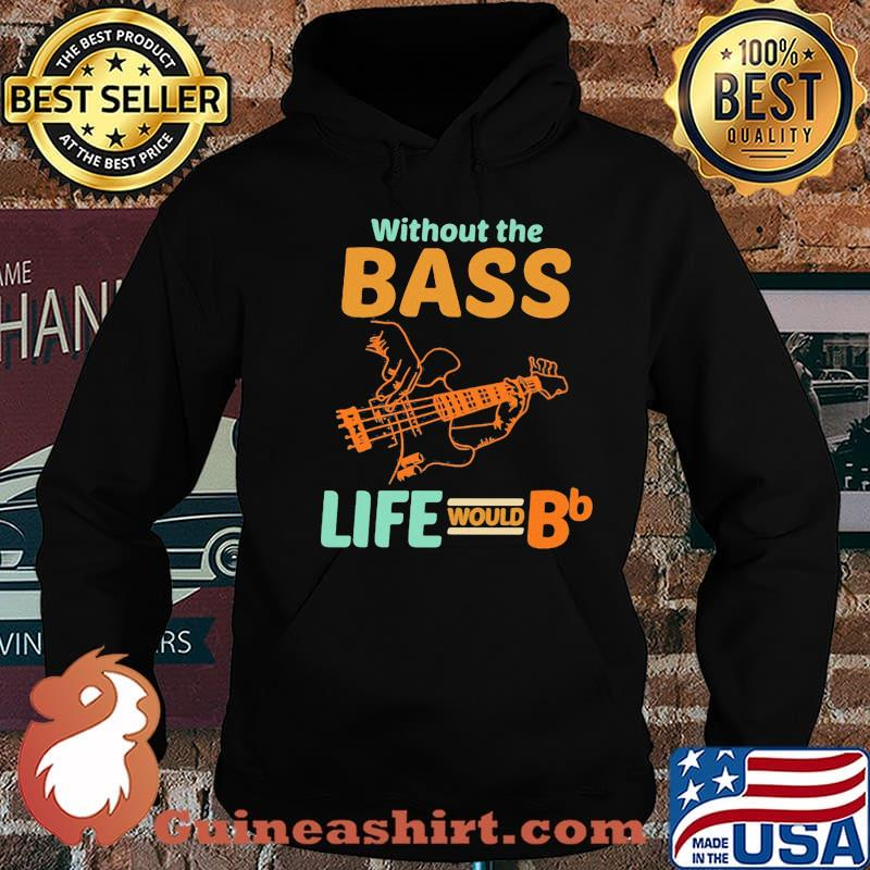 Without The Bass Life Would BB Shirt Hoodie