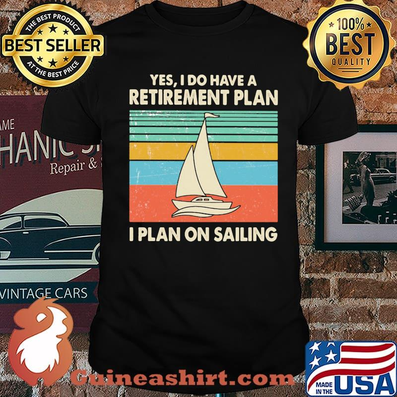 Yes I Do Have A Retirement Plan I Plan On Sailing Vintage Shirt