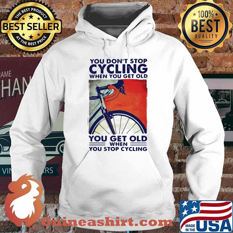 You Don't Stop Cycling When You Get Old You Get Old When You Stop Cycling Shirt Hoodie