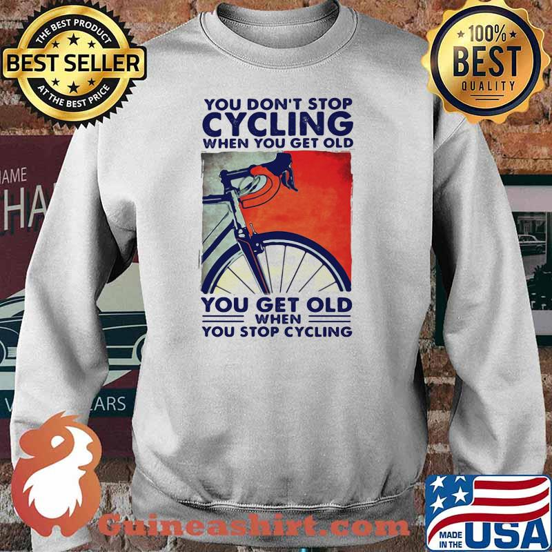 You Don't Stop Cycling When You Get Old You Get Old When You Stop Cycling Shirt Sweater
