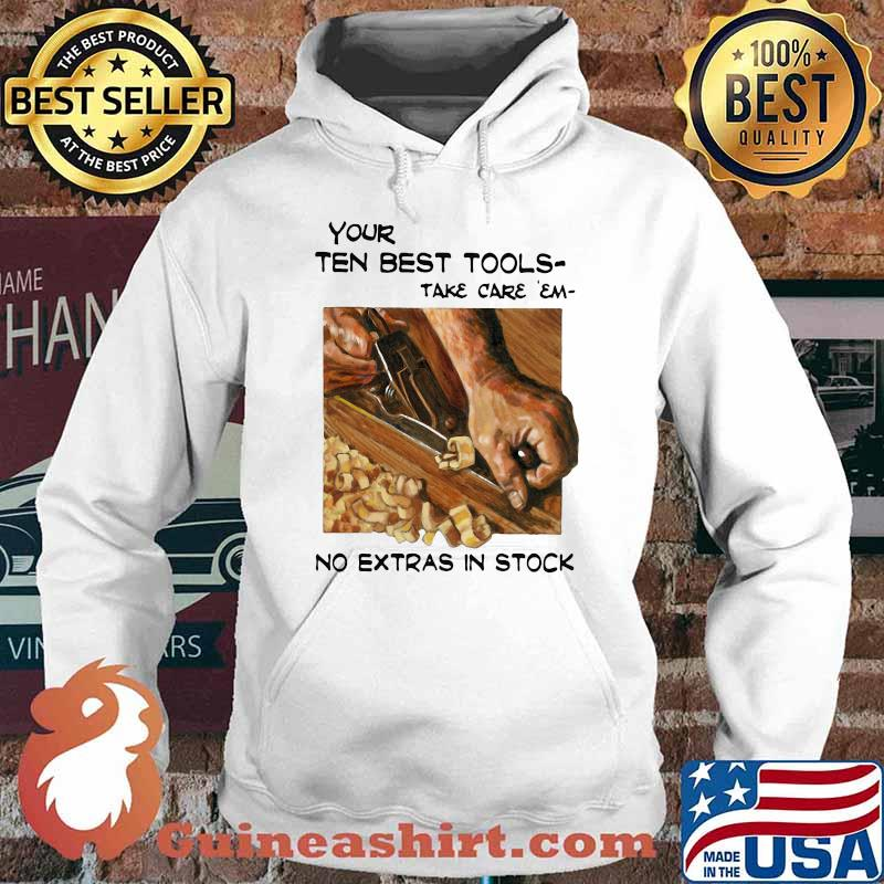 Your Ten Best Tools Take Care Em No Extras In Stock Shirt Hoodie
