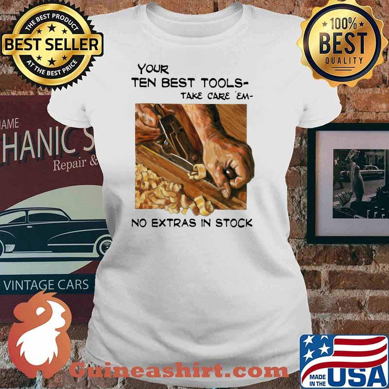 Your Ten Best Tools Take Care Em No Extras In Stock Shirt Ladies tee