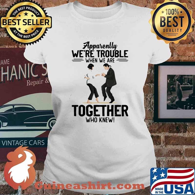 Apparently We're Trouble When We Are Together Who Knew Shirt Ladies tee
