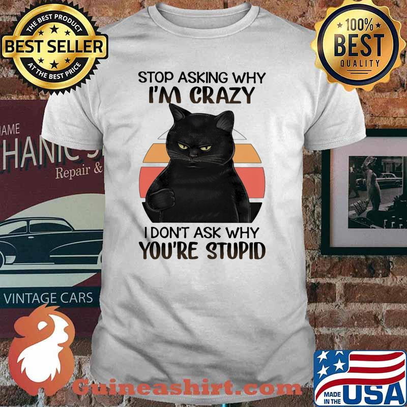 Black Cat Stop Asking Why I am Crazy I don't Ask Why You're Stupid Vitntage Shirt