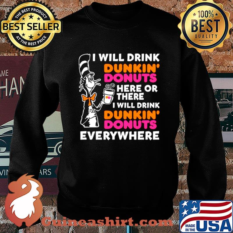Dr Seuss I Will Drink Dunkin' Donuts Here Or There I Will Drink Dunkin' Donuts Everywhere Sweater