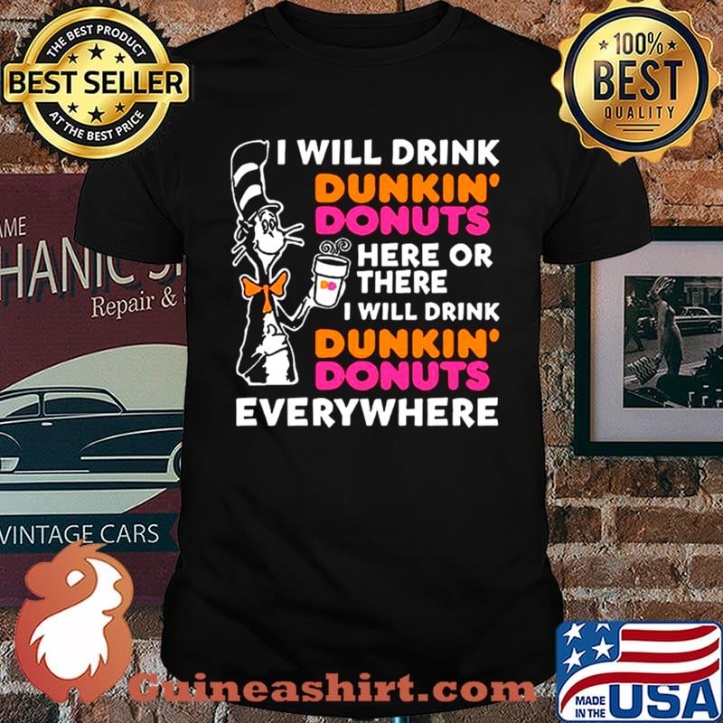 Dr Seuss I Will Drink Dunkin' Donuts Here Or There I Will Drink Dunkin' Donuts Everywhere shirt