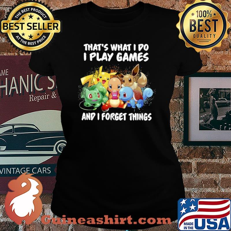 Pokemon thats what I do I play games and I forget things Laides tee