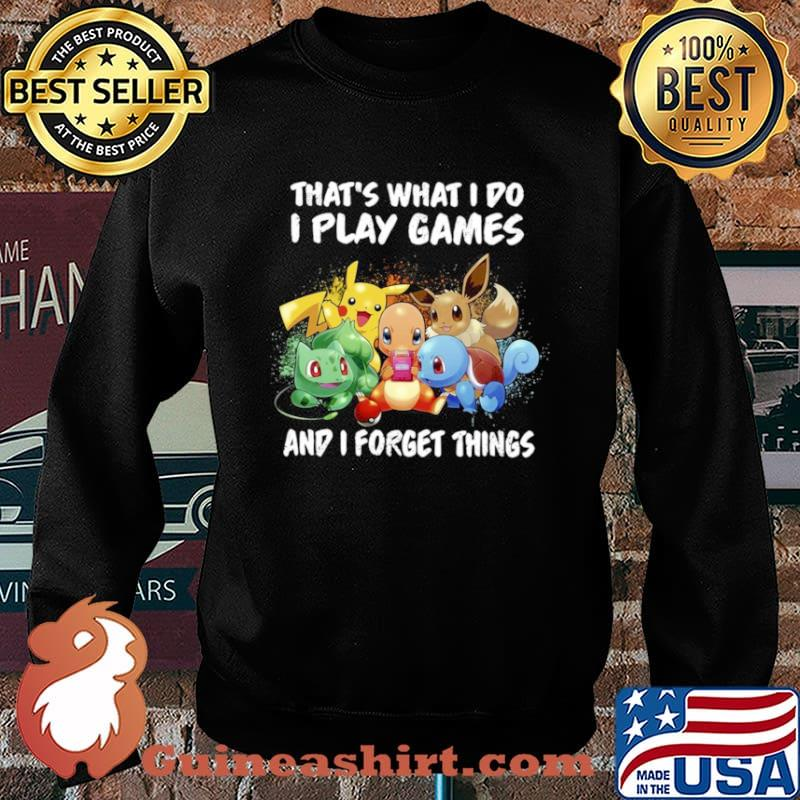 Pokemon thats what I do I play games and I forget things Sweater