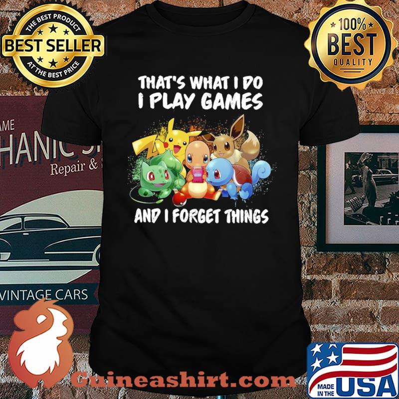 Pokemon thats what I do I play games and I forget things shirt