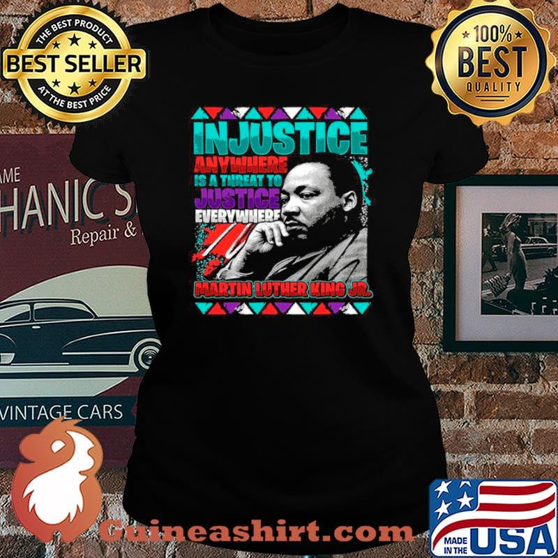 The Martin Luther King Jr Injustice Anywhere Is A Threat To Justice Everywhere 2021 Laides tee