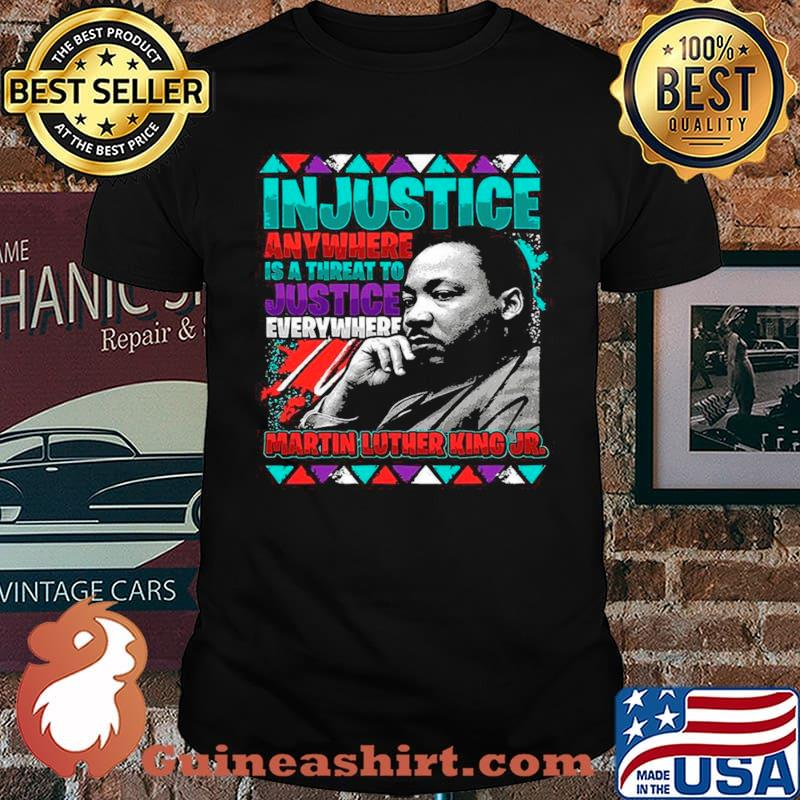 The Martin Luther King Jr Injustice Anywhere Is A Threat To Justice Everywhere 2021 shirt